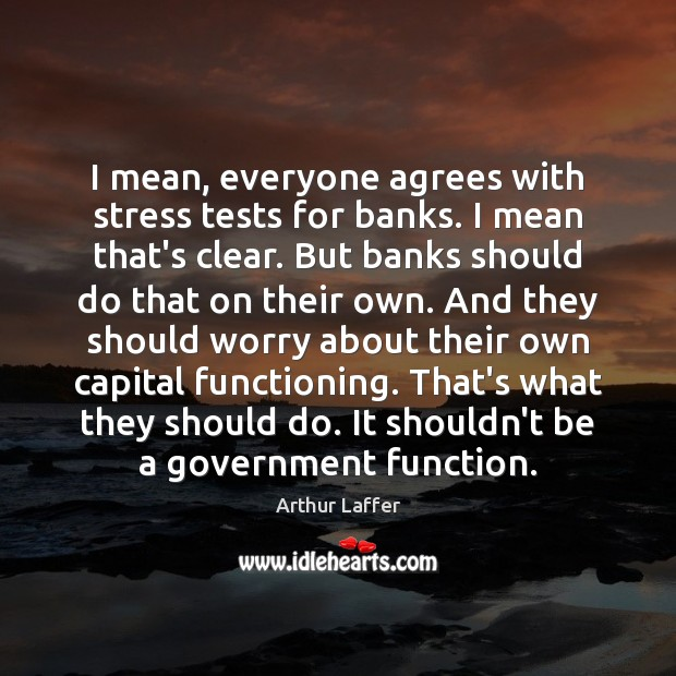 Image, I mean, everyone agrees with stress tests for banks. I mean that's