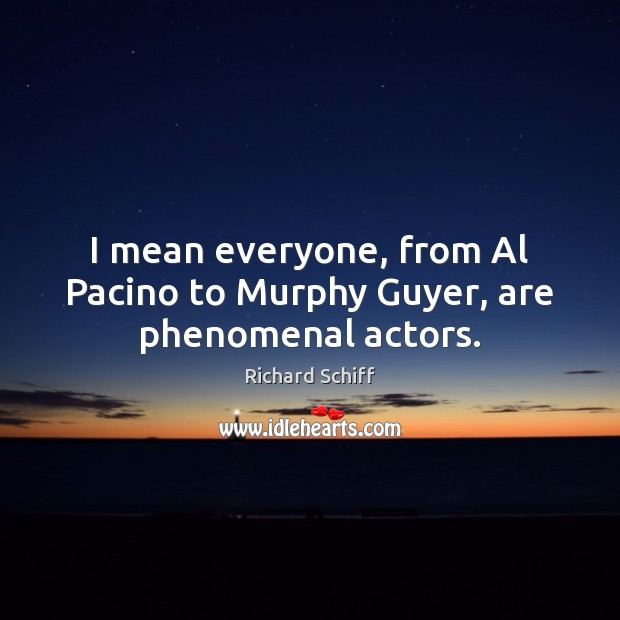 I mean everyone, from Al Pacino to Murphy Guyer, are phenomenal actors. Richard Schiff Picture Quote