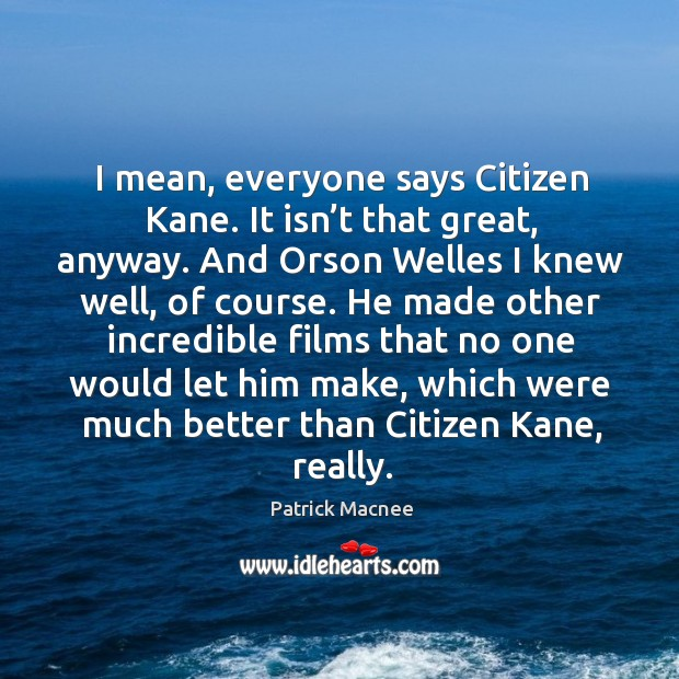 I mean, everyone says citizen kane. It isn't that great, anyway. And orson welles I knew well, of course. Image