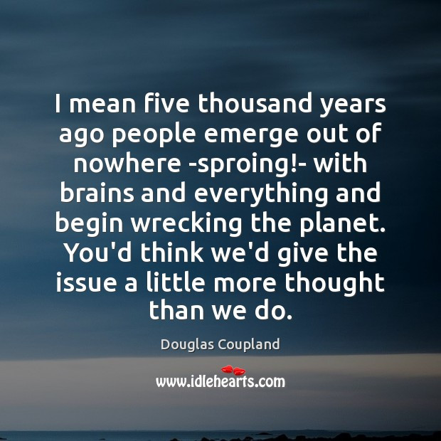 I mean five thousand years ago people emerge out of nowhere -sproing! Image