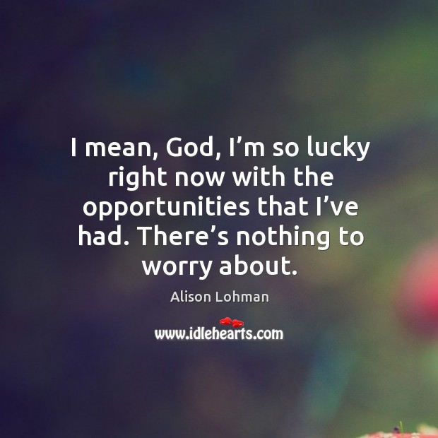 I mean, God, I'm so lucky right now with the opportunities that I've had. There's nothing to worry about. Image