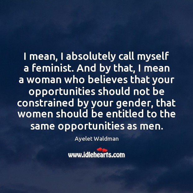 I mean, I absolutely call myself a feminist. And by that, I Image