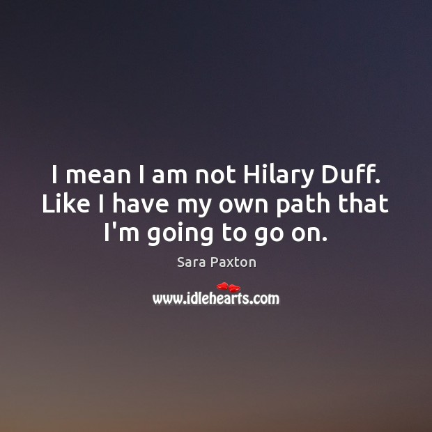 I mean I am not Hilary Duff. Like I have my own path that I'm going to go on. Image