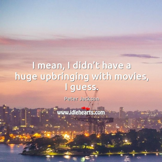I mean, I didn't have a huge upbringing with movies, I guess. Peter Jackson Picture Quote
