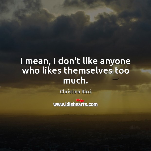 I mean, I don't like anyone who likes themselves too much. Christina Ricci Picture Quote