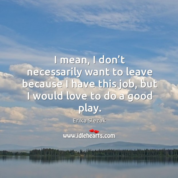 I mean, I don't necessarily want to leave because I have this job, but I would love to do a good play. Image