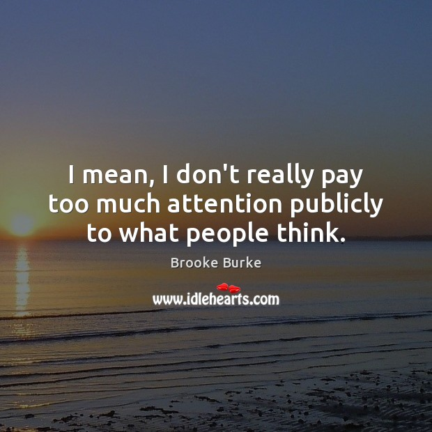 I mean, I don't really pay too much attention publicly to what people think. Brooke Burke Picture Quote