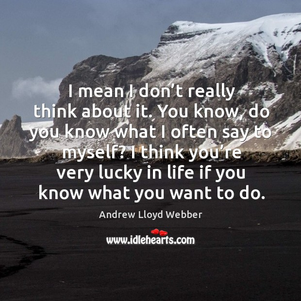 I mean I don't really think about it. You know, do you know what I often say to myself? Andrew Lloyd Webber Picture Quote