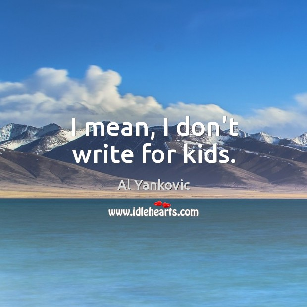 I mean, I don't write for kids. Al Yankovic Picture Quote