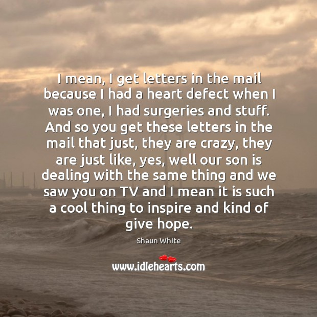 I mean, I get letters in the mail because I had a heart defect when I was one Image