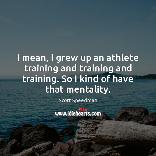 I mean, I grew up an athlete training and training and training. Scott Speedman Picture Quote