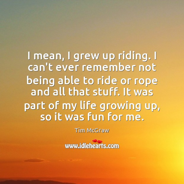 I mean, I grew up riding. I can't ever remember not being Tim McGraw Picture Quote