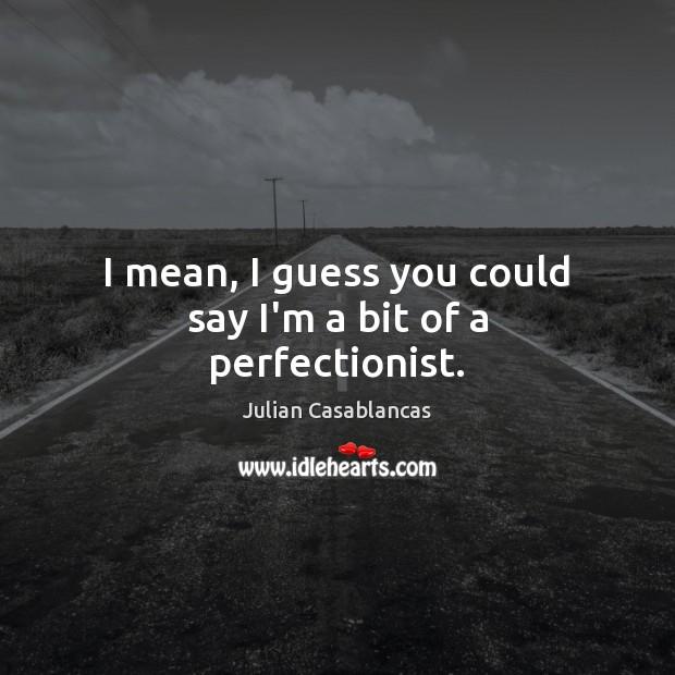 I mean, I guess you could say I'm a bit of a perfectionist. Julian Casablancas Picture Quote