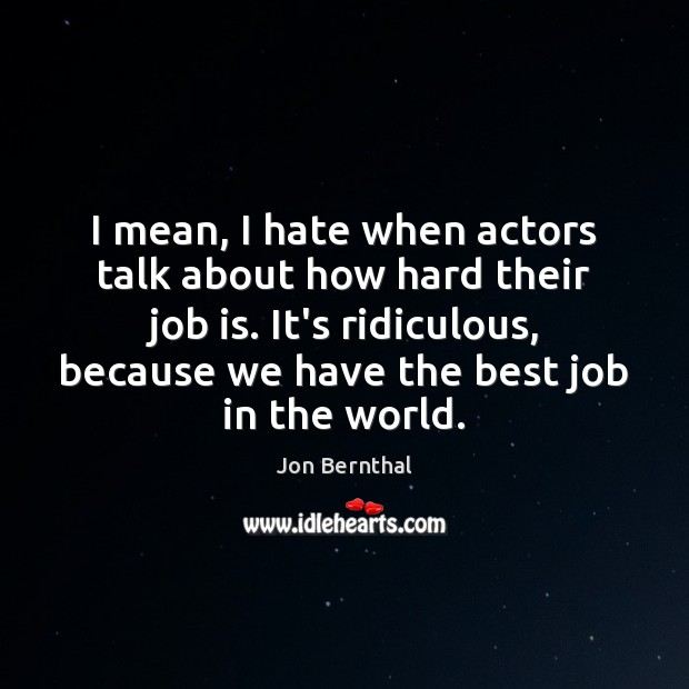 I mean, I hate when actors talk about how hard their job Jon Bernthal Picture Quote