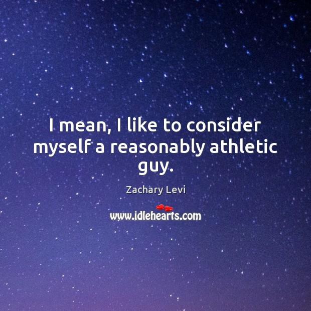 I mean, I like to consider myself a reasonably athletic guy. Image