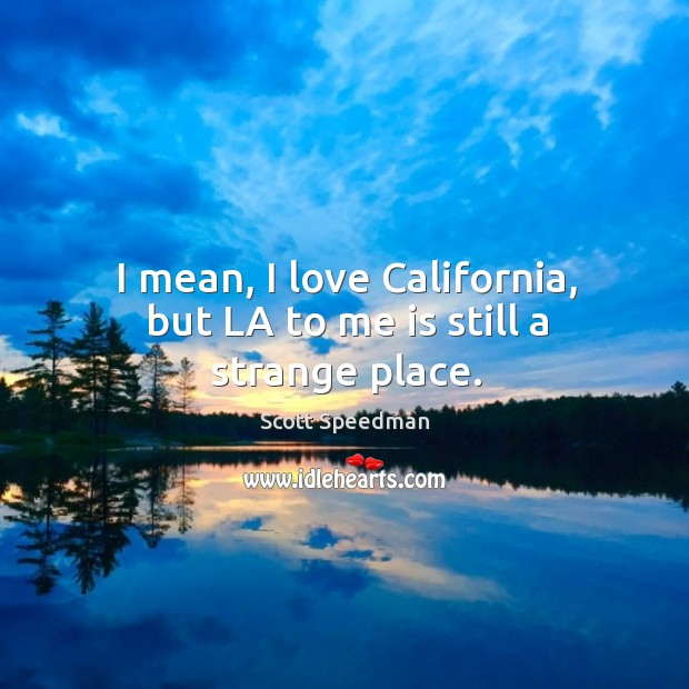 Image, I mean, I love california, but la to me is still a strange place.