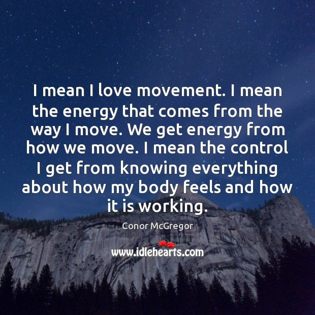 I mean I love movement. I mean the energy that comes from Image