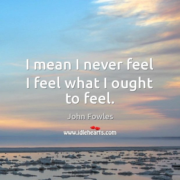 I mean I never feel I feel what I ought to feel. John Fowles Picture Quote