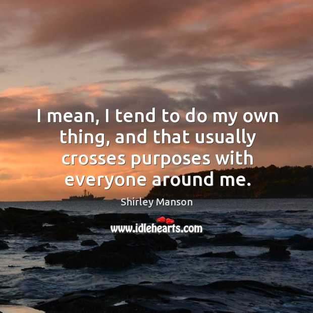 Image, I mean, I tend to do my own thing, and that usually crosses purposes with everyone around me.