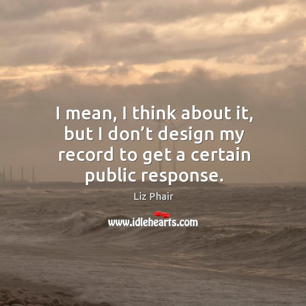 I mean, I think about it, but I don't design my record to get a certain public response. Image