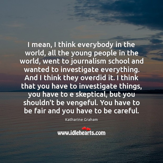 I mean, I think everybody in the world, all the young people Katharine Graham Picture Quote