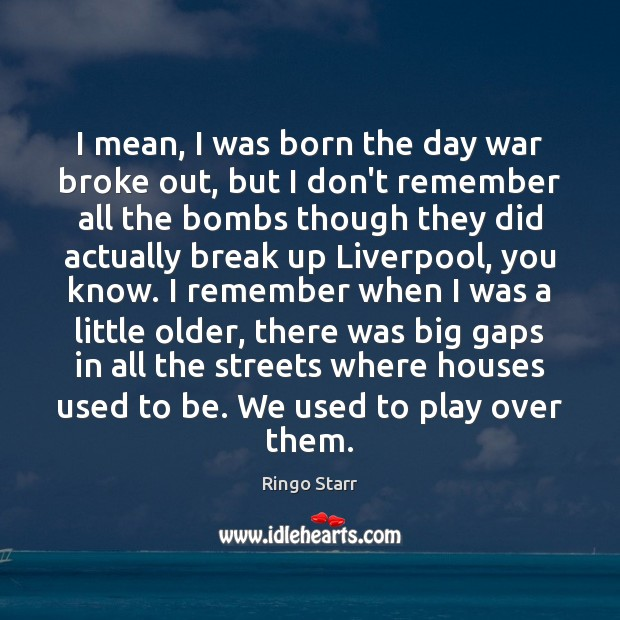 I mean, I was born the day war broke out, but I Break Up Quotes Image