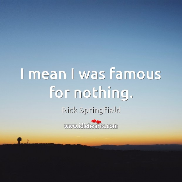 I mean I was famous for nothing. Rick Springfield Picture Quote