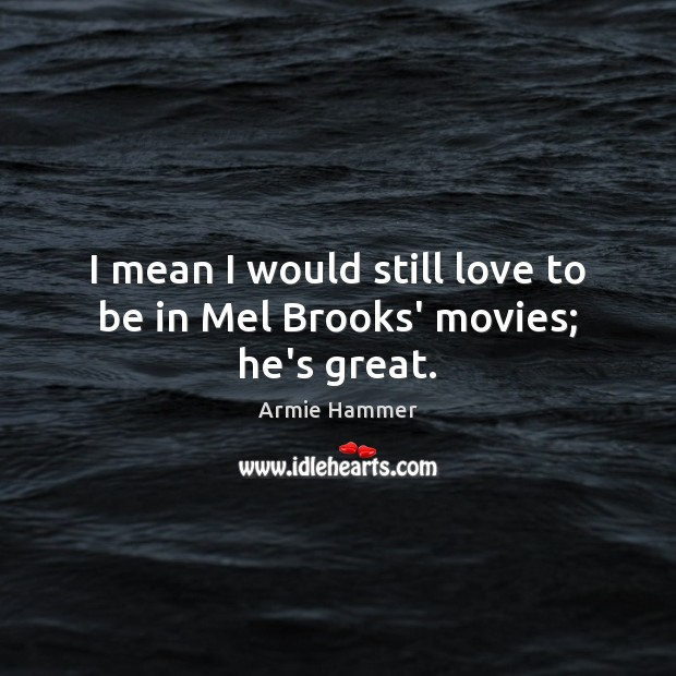 Image, I mean I would still love to be in Mel Brooks' movies; he's great.