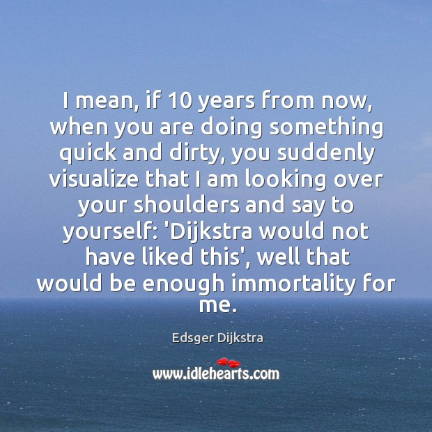 I mean, if 10 years from now, when you are doing something quick Edsger Dijkstra Picture Quote