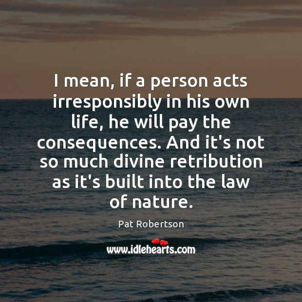 I mean, if a person acts irresponsibly in his own life, he Pat Robertson Picture Quote