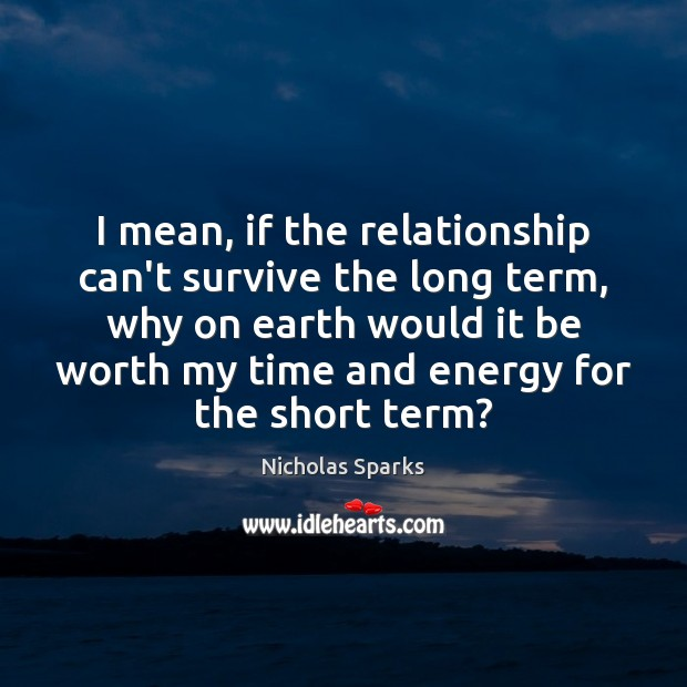 Image, I mean, if the relationship can't survive the long term, why on