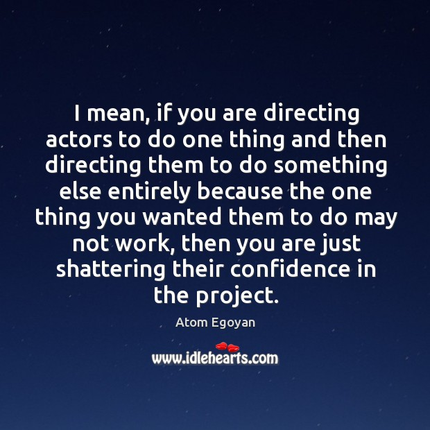 I mean, if you are directing actors to do one thing and then directing them to do something Image