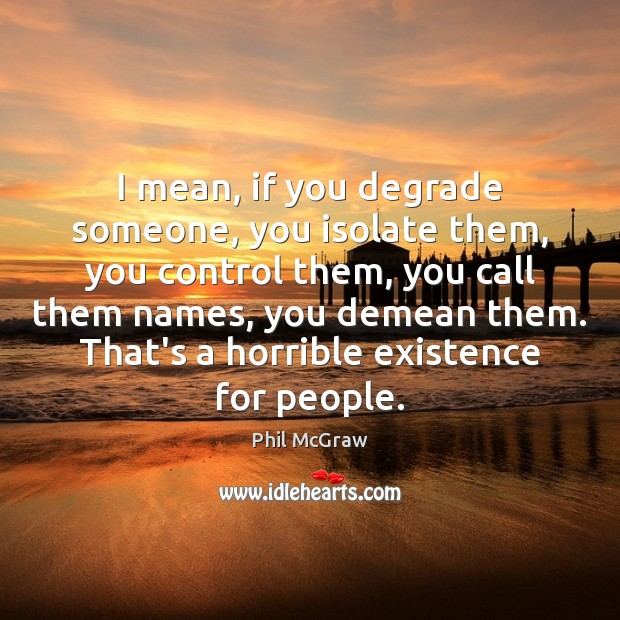 I mean, if you degrade someone, you isolate them, you control them, Phil McGraw Picture Quote