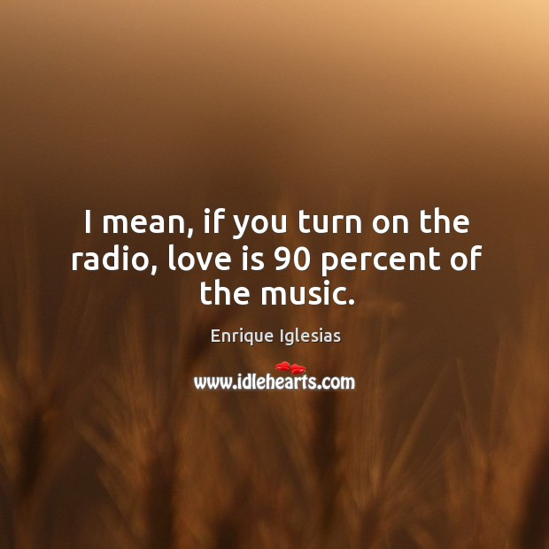 I mean, if you turn on the radio, love is 90 percent of the music. Image