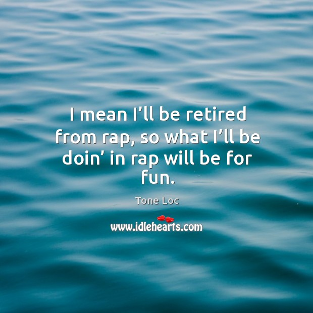 I mean I'll be retired from rap, so what I'll be doin' in rap will be for fun. Image