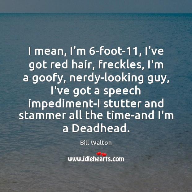 I mean, I'm 6-foot-11, I've got red hair, freckles, I'm a goofy, Bill Walton Picture Quote