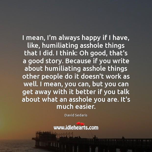 I mean, I'm always happy if I have, like, humiliating asshole things Image