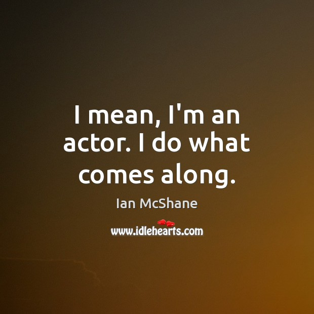 I mean, I'm an actor. I do what comes along. Image
