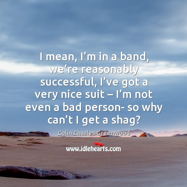 I mean, I'm in a band, we're reasonably successful, I've got a very nice suit Colin Charles Greenwood Picture Quote