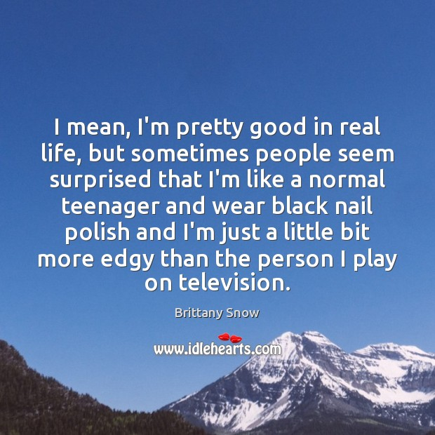 Image, I mean, I'm pretty good in real life, but sometimes people seem