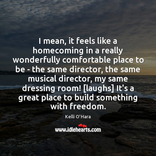 I mean, it feels like a homecoming in a really wonderfully comfortable Kelli O'Hara Picture Quote