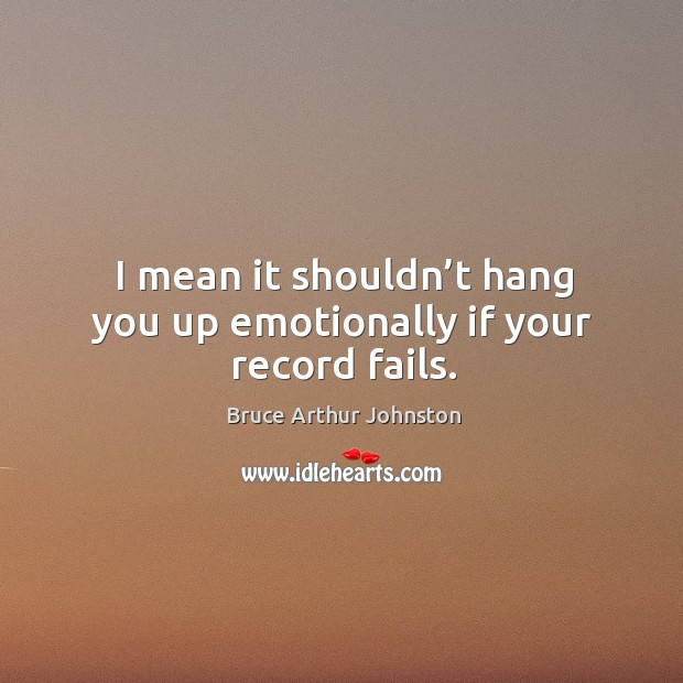 Image, I mean it shouldn't hang you up emotionally if your record fails.