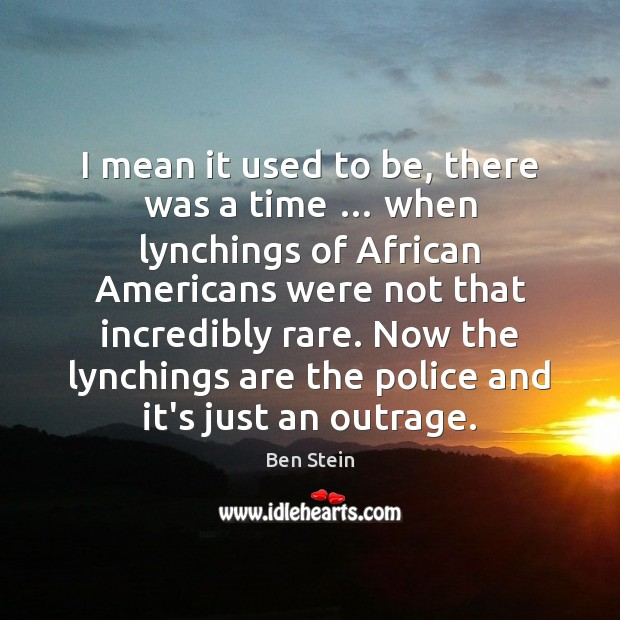 Image, I mean it used to be, there was a time … when lynchings