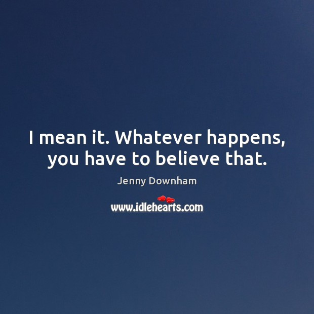 I mean it. Whatever happens, you have to believe that. Jenny Downham Picture Quote
