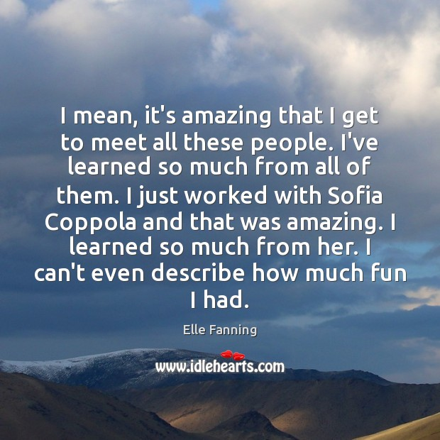 I mean, it's amazing that I get to meet all these people. Elle Fanning Picture Quote
