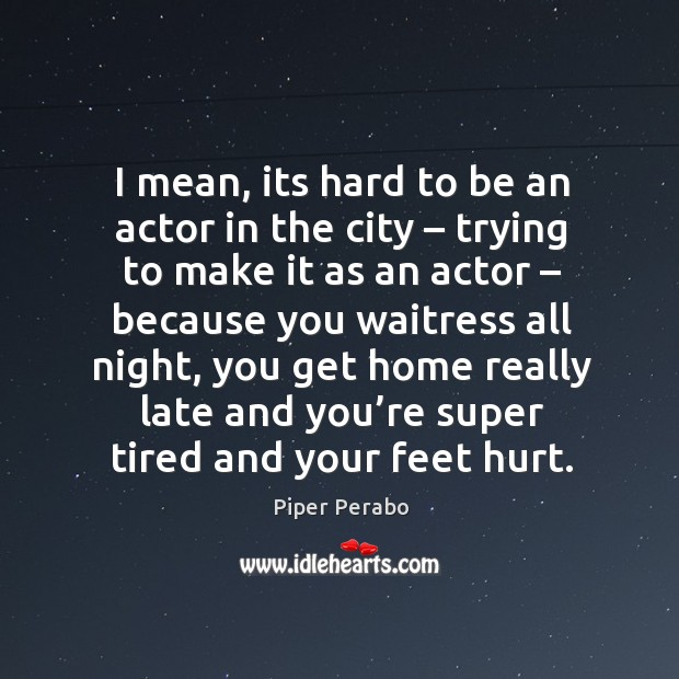 I mean, its hard to be an actor in the city – trying to make it as an actor Image