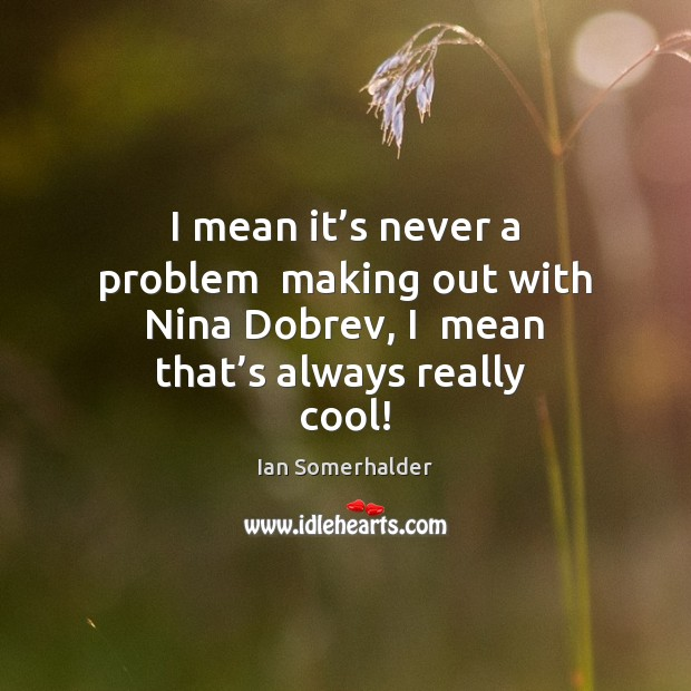 I mean it's never a problem  making out with Nina Dobrev, Image