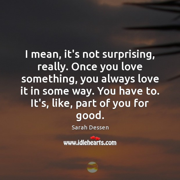 Image, I mean, it's not surprising, really. Once you love something, you always
