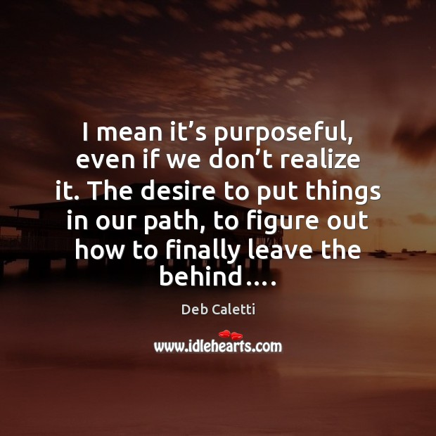 I mean it's purposeful, even if we don't realize it. Deb Caletti Picture Quote