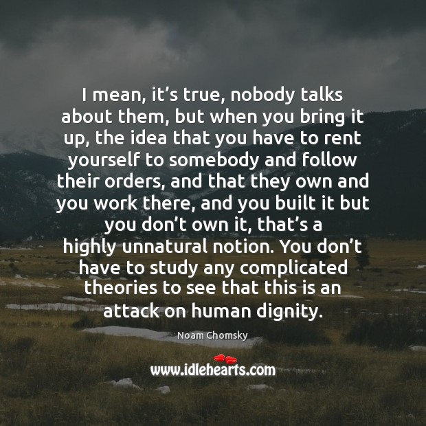 I mean, it's true, nobody talks about them, but when you Noam Chomsky Picture Quote